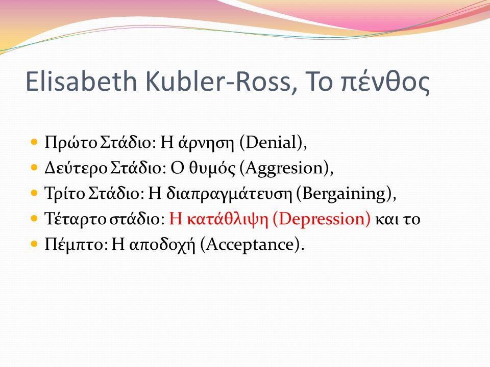 Elisabeth Kubler-Ross, Το πένθος  Πρώτο Στάδιο: Η άρνηση (Denial),  Δεύτερο Στάδιο: Ο θυμός (Aggresion),  Τρίτο Στάδιο: Η διαπραγμάτευση (Bergaining),  Τέταρτο στάδιο: Η κατάθλιψη (Depression) και το  Πέμπτο: Η αποδοχή (Acceptance).