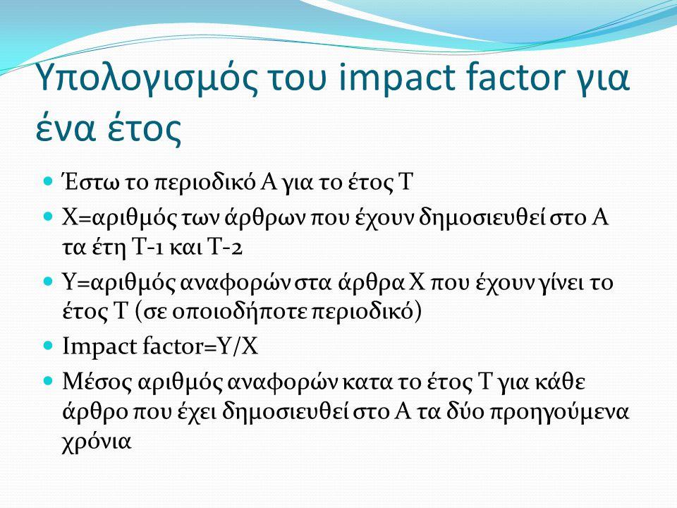 Υπολογισμός του impact factor για ένα έτος  Έστω το περιοδικό Α για το έτος Τ  Χ=αριθμός των άρθρων που έχουν δημοσιευθεί στο Α τα έτη Τ-1 και Τ-2 