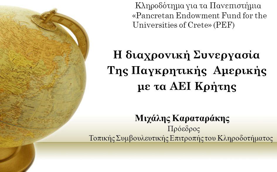 Κληροδότημα για τα Πανεπιστήμια «Pancretan Endowment Fund for the Universities of Crete» (PEF) Η διαχρονική Συνεργασία Της Παγκρητικής Αμερικής με τα ΑΕΙ Κρήτης Μιχάλης Καραταράκης Πρόεδρος Τοπικής Συμβουλευτικής Επιτροπής του Κληροδοτήματος