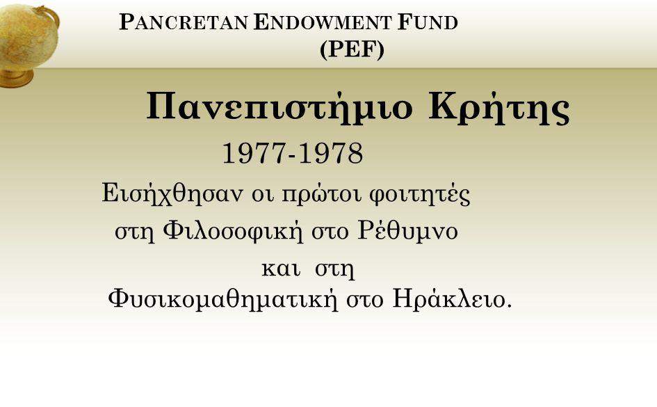 P ANCRETAN E NDOWMENT F UND (PEF) Πανεπιστήμιο Κρήτης 1977-1978 Εισήχθησαν οι πρώτοι φοιτητές στη Φιλοσοφική στο Ρέθυμνο και στη Φυσικομαθηματική στο Ηράκλειο.
