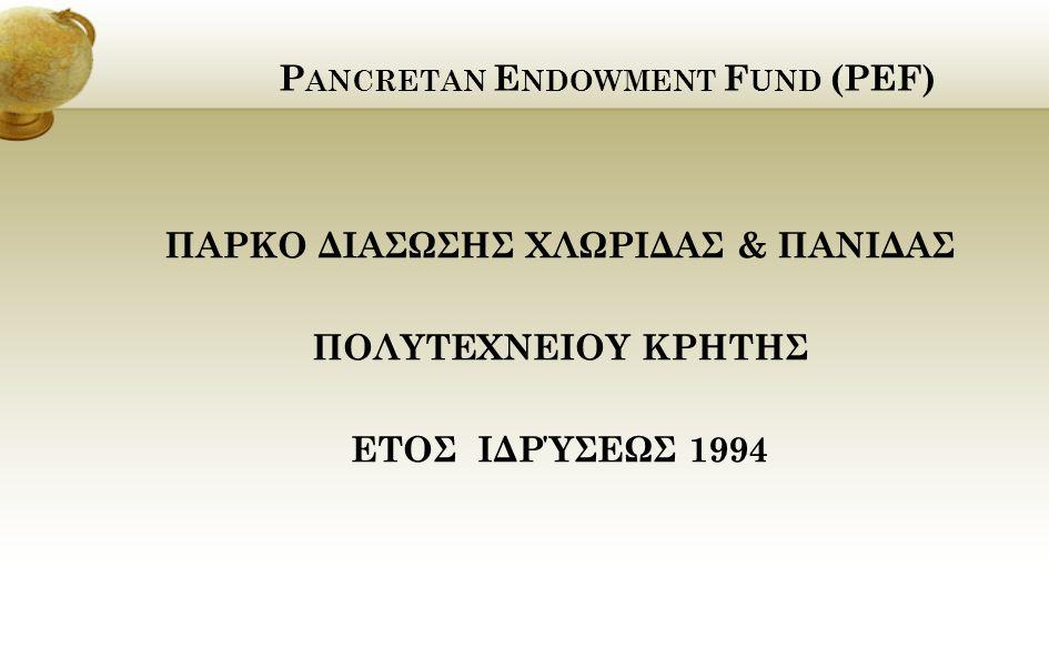 P ANCRETAN E NDOWMENT F UND (PEF) ΠΑΡΚΟ ΔΙΑΣΩΣΗΣ ΧΛΩΡΙΔΑΣ & ΠΑΝΙΔΑΣ ΠΟΛΥΤΕΧΝΕΙΟY ΚΡΗΤΗΣ ΕΤΟΣ ΙΔΡΎΣΕΩΣ 1994