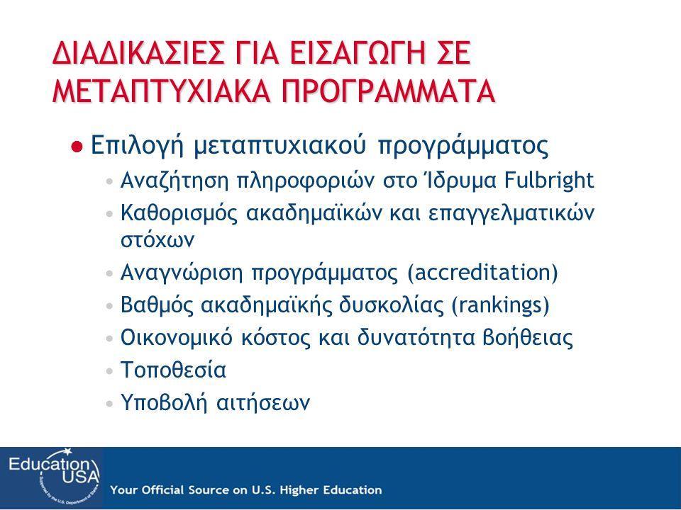 ΔΙΑΔΙΚΑΣΙΕΣ ΓΙΑ ΕΙΣΑΓΩΓΗ ΣΕ ΜΕΤΑΠΤΥΧΙΑΚΑ ΠΡΟΓΡΑΜΜΑΤΑ  Επιλογή μεταπτυχιακού προγράμματος •Αναζήτηση πληροφοριών στο Ίδρυμα Fulbright •Καθορισμός ακαδημαϊκών και επαγγελματικών στόχων •Αναγνώριση προγράμματος (accreditation) •Βαθμός ακαδημαϊκής δυσκολίας (rankings) •Οικονομικό κόστος και δυνατότητα βοήθειας •Τοποθεσία •Υποβολή αιτήσεων