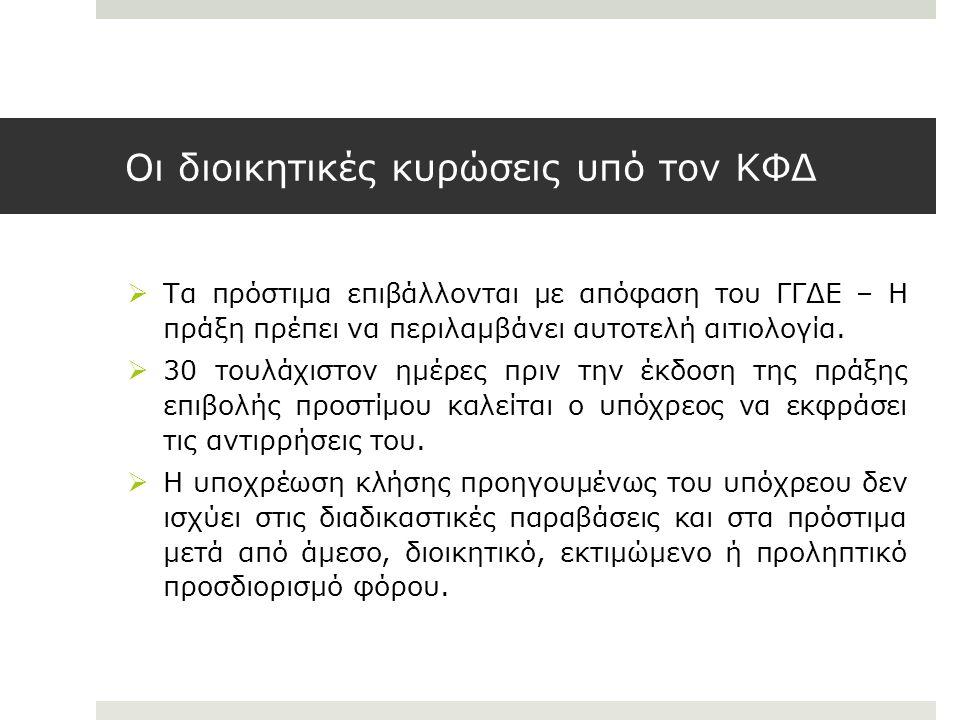 Οι διοικητικές κυρώσεις υπό τον ΚΦΔ  Τα πρόστιμα επιβάλλονται με απόφαση του ΓΓΔΕ – Η πράξη πρέπει να περιλαμβάνει αυτοτελή αιτιολογία.  30 τουλάχισ