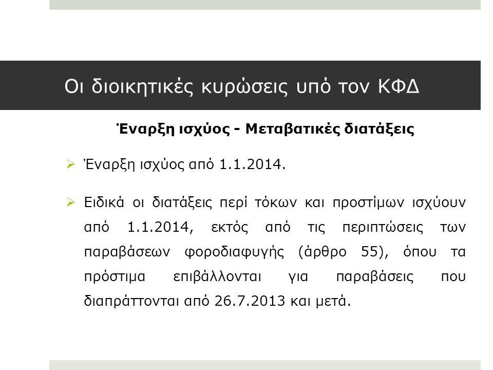 Οι διοικητικές κυρώσεις υπό τον ΚΦΔ Έναρξη ισχύος - Μεταβατικές διατάξεις  Έναρξη ισχύος από 1.1.2014.  Ειδικά οι διατάξεις περί τόκων και προστίμων
