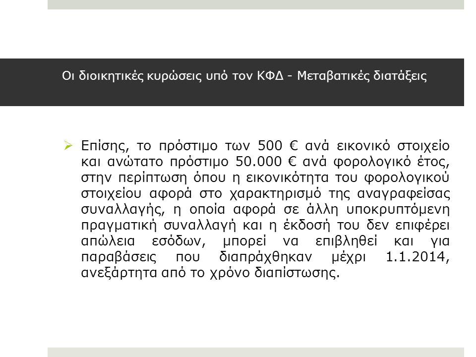 Οι διοικητικές κυρώσεις υπό τον ΚΦΔ - Μεταβατικές διατάξεις  Επίσης, το πρόστιμο των 500 € ανά εικονικό στοιχείο και ανώτατο πρόστιμο 50.000 € ανά φο