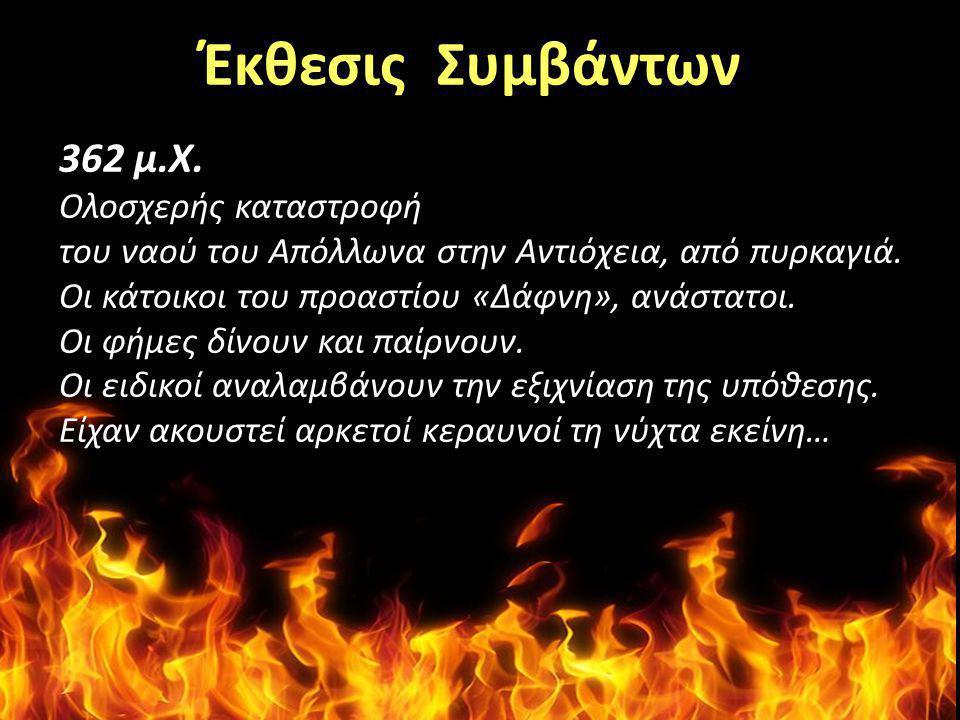 Έκθεσις Συμβάντων 362 μ.Χ. Ολοσχερής καταστροφή του ναού του Aπόλλωνα στην Aντιόχεια, από πυρκαγιά. Οι κάτοικοι του προαστίου «Δάφνη», ανάστατοι. Οι φ
