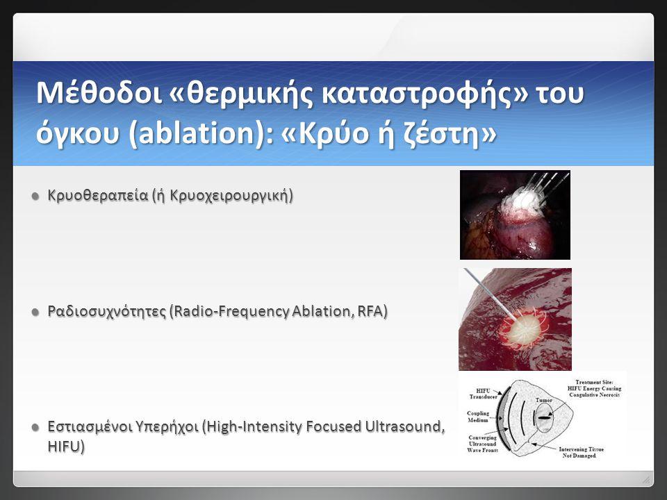 Μέθοδοι «θερμικής καταστροφής» του όγκου (ablation): «Κρύο ή ζέστη»  Κρυοθεραπεία (ή Κρυοχειρουργική)  Ραδιοσυχνότητες (Radio-Frequency Ablation, RFA)  Εστιασμένοι Yπερήχοι (High-Intensity Focused Ultrasound, HIFU)