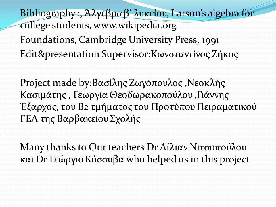 Bibliography :, Άλγεβρα β' λυκείου, Larson's algebra for college students, www.wikipedia.org Foundations, Cambridge University Press, 1991 Edit&presen