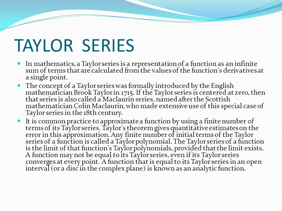 TAYLOR SERIES  In mathematics, a Taylor series is a representation of a function as an infinite sum of terms that are calculated from the values of the function s derivatives at a single point.