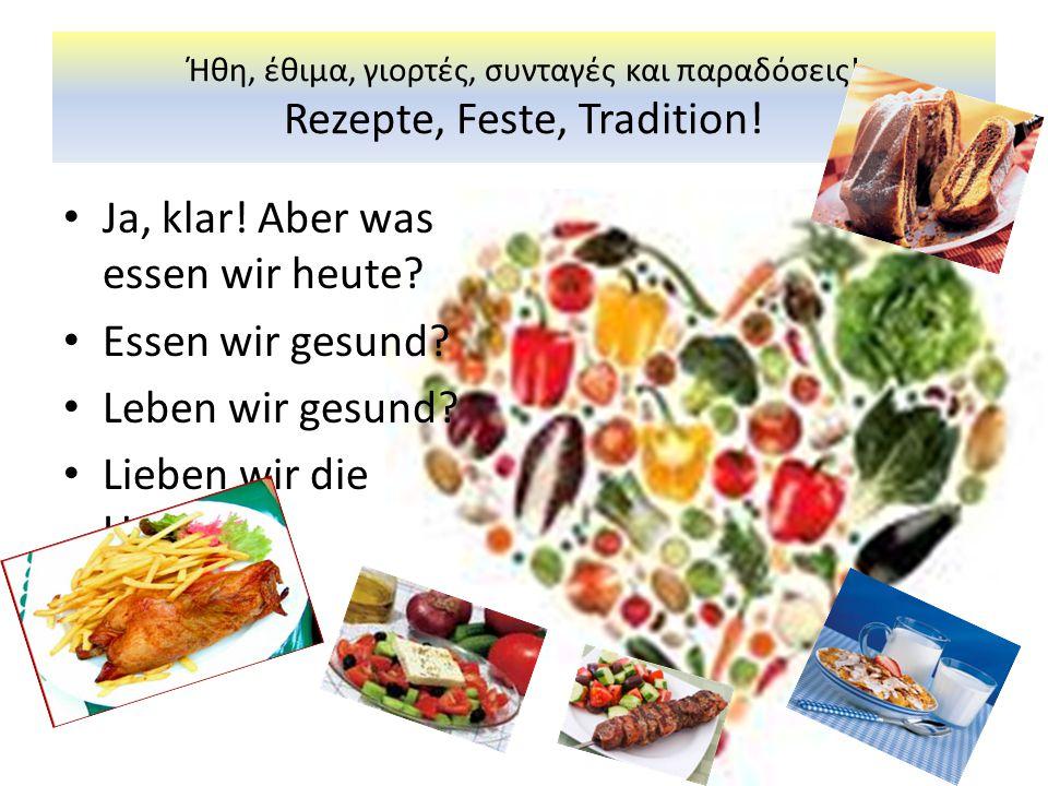 Ήθη, έθιμα, γιορτές, συνταγές και παραδόσεις! Rezepte, Feste, Tradition! • Ja, klar! Aber was essen wir heute? • Essen wir gesund? • Leben wir gesund?