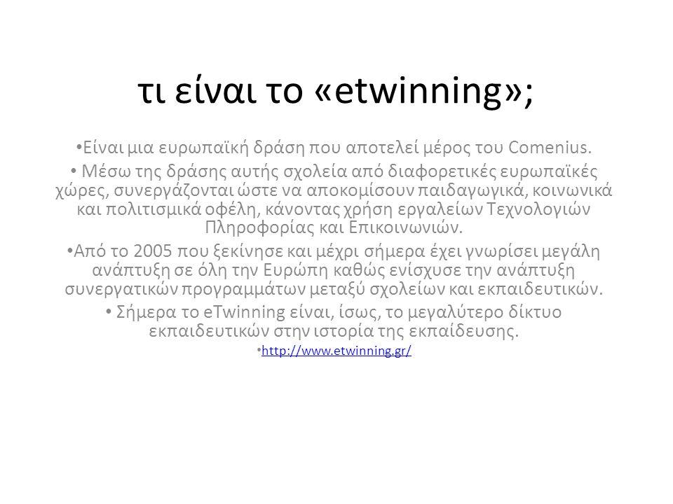 τι είναι το «etwinning»; • Είναι μια ευρωπαϊκή δράση που αποτελεί μέρος του Comenius. • Μέσω της δράσης αυτής σχολεία από διαφορετικές ευρωπαϊκές χώρε