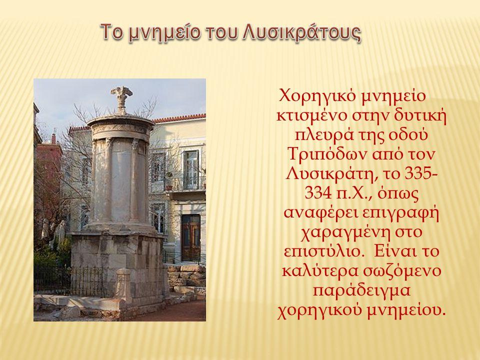 Χορηγικό μνημείο κτισμένο στην δυτική πλευρά της οδού Τριπόδων από τον Λυσικράτη, το 335- 334 π.Χ., όπως αναφέρει επιγραφή χαραγμένη στο επιστύλιο. Εί