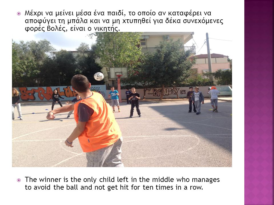  Μέχρι να μείνει μέσα ένα παιδί, το οποίο αν καταφέρει να αποφύγει τη μπάλα και να μη χτυπηθεί για δέκα συνεχόμενες φορές βολές, είναι ο νικητής.  T