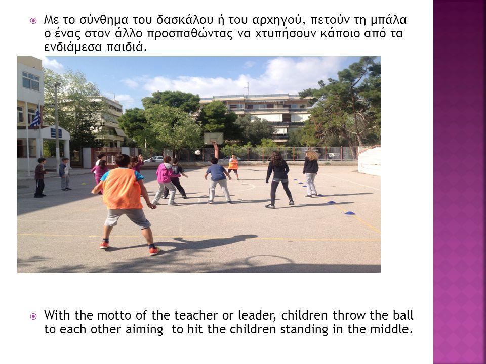  Με το σύνθημα του δασκάλου ή του αρχηγού, πετούν τη μπάλα ο ένας στον άλλο προσπαθώντας να χτυπήσουν κάποιο από τα ενδιάμεσα παιδιά.  With the mott