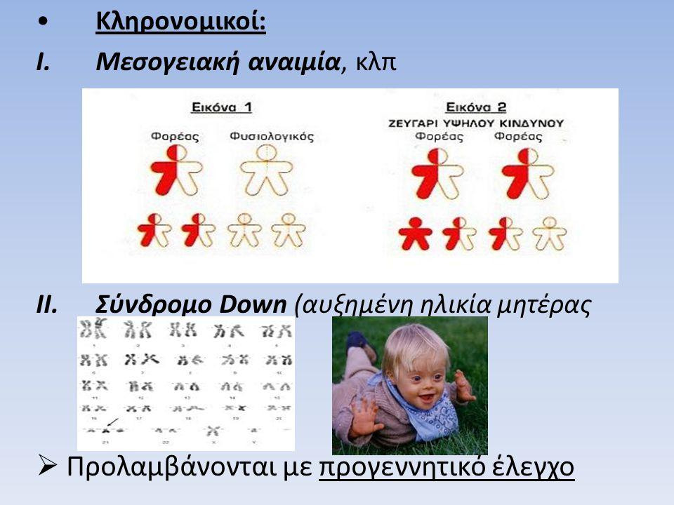 •Κληρονομικοί: I.Μεσογειακή αναιμία, κλπ II.Σύνδρομο Down (αυξημένη ηλικία μητέρας κλπ)  Προλαμβάνονται με προγεννητικό έλεγχο