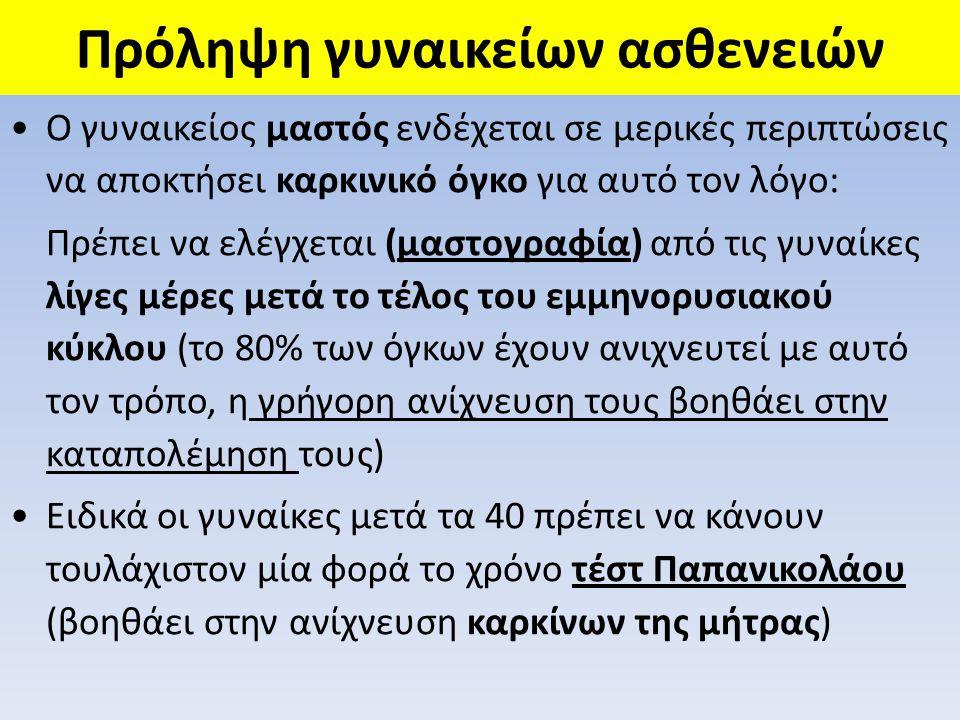 Πρόληψη γυναικείων ασθενειών •Ο γυναικείος μαστός ενδέχεται σε μερικές περιπτώσεις να αποκτήσει καρκινικό όγκο για αυτό τον λόγο: Πρέπει να ελέγχεται (μαστογραφία) από τις γυναίκες λίγες μέρες μετά το τέλος του εμμηνορυσιακού κύκλου (το 80% των όγκων έχουν ανιχνευτεί με αυτό τον τρόπο, η γρήγορη ανίχνευση τους βοηθάει στην καταπολέμηση τους) •Ειδικά οι γυναίκες μετά τα 40 πρέπει να κάνουν τουλάχιστον μία φορά το χρόνο τέστ Παπανικολάου (βοηθάει στην ανίχνευση καρκίνων της μήτρας)