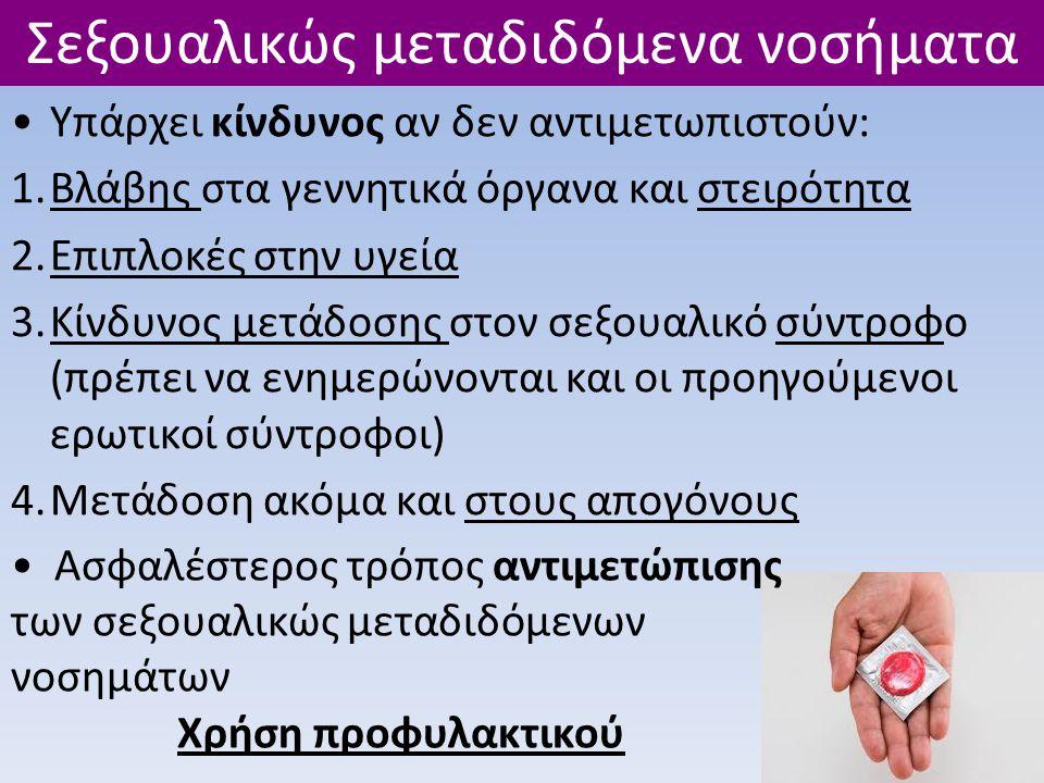 •Υπάρχει κίνδυνος αν δεν αντιμετωπιστούν: 1.Βλάβης στα γεννητικά όργανα και στειρότητα 2.Επιπλοκές στην υγεία 3.Κίνδυνος μετάδοσης στον σεξουαλικό σύντροφο (πρέπει να ενημερώνονται και οι προηγούμενοι ερωτικοί σύντροφοι) 4.Μετάδοση ακόμα και στους απογόνους Σεξουαλικώς μεταδιδόμενα νοσήματα • Ασφαλέστερος τρόπος αντιμετώπισης των σεξουαλικώς μεταδιδόμενων νοσημάτων Χρήση προφυλακτικού