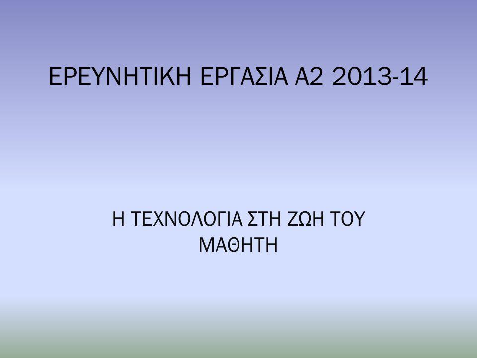 ΕΡΕΥΝΗΤΙΚΗ ΕΡΓΑΣΙΑ Α2 2013-14 Η ΤΕΧΝΟΛΟΓΙΑ ΣΤΗ ΖΩΗ ΤΟΥ ΜΑΘΗΤΗ