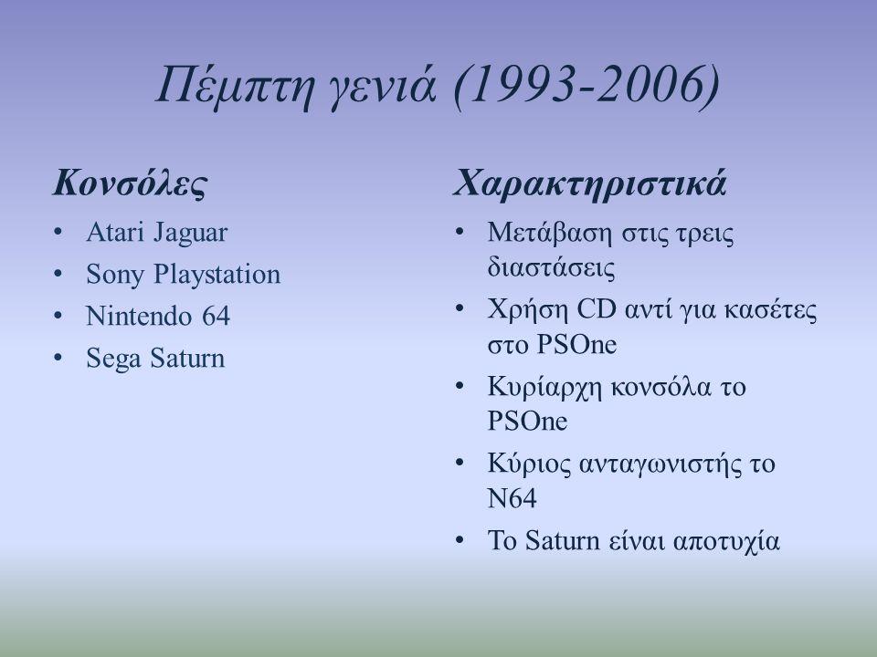 Πέμπτη γενιά (1993-2006) Κονσόλες • Atari Jaguar • Sony Playstation • Nintendo 64 • Sega Saturn Χαρακτηριστικά • Μετάβαση στις τρεις διαστάσεις • Χρήση CD αντί για κασέτες στο PSOne • Κυρίαρχη κονσόλα το PSOne • Κύριος ανταγωνιστής το Ν64 • To Saturn είναι αποτυχία