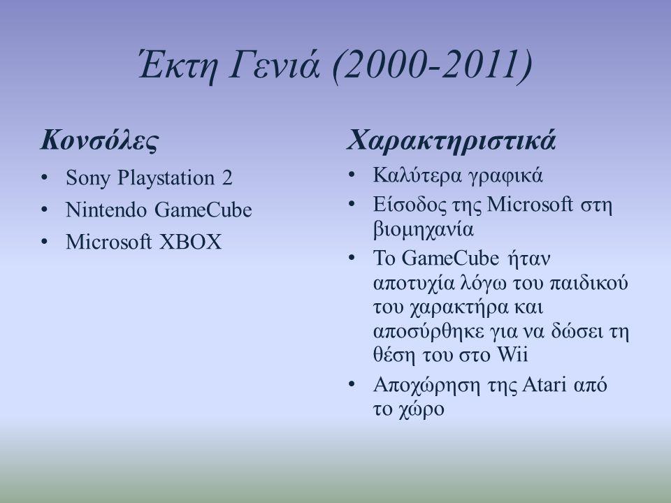 Έκτη Γενιά (2000-2011) Κονσόλες • Sony Playstation 2 • Nintendo GameCube • Microsoft XBOX Χαρακτηριστικά • Καλύτερα γραφικά • Είσοδος της Microsoft στη βιομηχανία • Το GameCube ήταν αποτυχία λόγω του παιδικού του χαρακτήρα και αποσύρθηκε για να δώσει τη θέση του στο Wii • Αποχώρηση της Atari από το χώρο