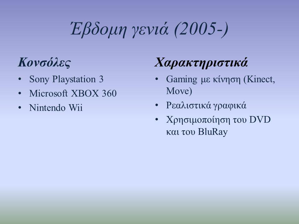 Έβδομη γενιά (2005-) Κονσόλες • Sony Playstation 3 • Microsoft XBOX 360 • Nintendo Wii Χαρακτηριστικά • Gaming με κίνηση (Kinect, Move) • Ρεαλιστικά γραφικά • Χρησιμοποίηση του DVD και του BluRay