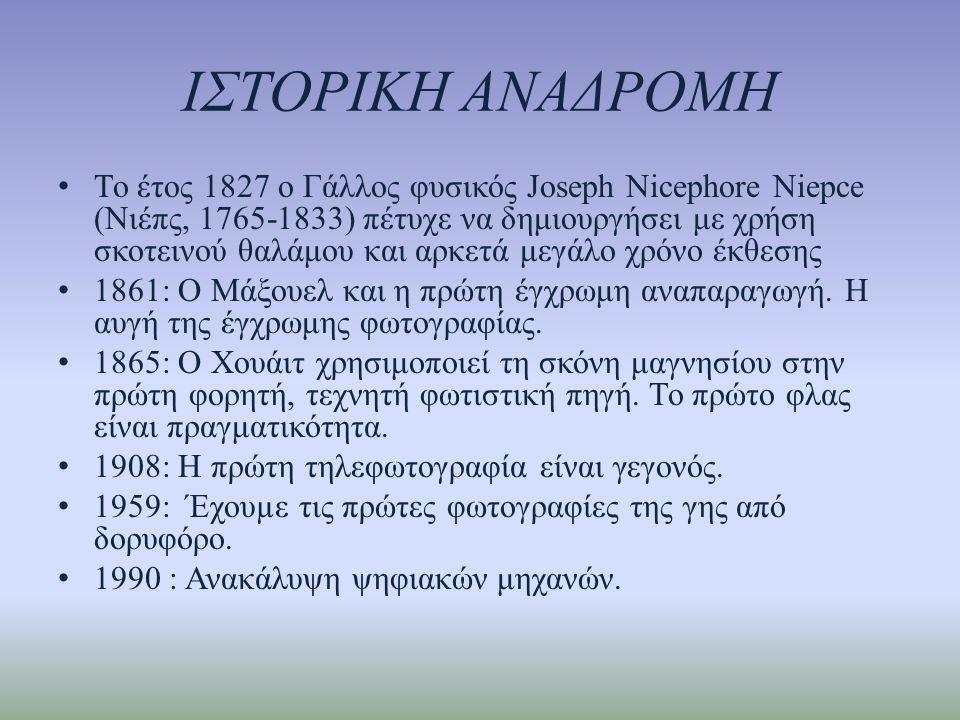 ΙΣΤΟΡΙΚΗ ΑΝΑΔΡΟΜΗ • Το έτος 1827 ο Γάλλος φυσικός Joseph Nicephore Niepce (Νιέπς, 1765-1833) πέτυχε να δημιουργήσει με χρήση σκοτεινού θαλάμου και αρκετά μεγάλο χρόνο έκθεσης • 1861: Ο Μάξουελ και η πρώτη έγχρωμη αναπαραγωγή.