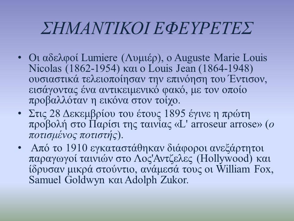 ΣΗΜΑΝΤΙΚΟΙ ΕΦΕΥΡΕΤΕΣ • Οι αδελφοί Lumiere (Λυμιέρ), ο Auguste Marie Louis Nicolas (1862-1954) και ο Louis Jean (1864-1948) ουσιαστικά τελειοποίησαν την επινόηση του Έντισον, εισάγοντας ένα αντικειμενικό φακό, με τον οποίο προβαλλόταν η εικόνα στον τοίχο.