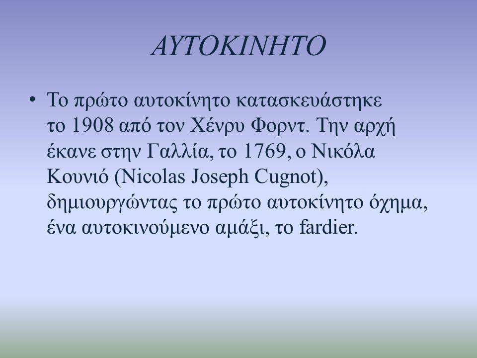 ΑΥΤΟΚΙΝΗΤΟ • Το πρώτο αυτοκίνητο κατασκευάστηκε το 1908 από τον Χένρυ Φορντ. Την αρχή έκανε στην Γαλλία, το 1769, ο Νικόλα Κουνιό (Nicolas Jοseph Cugn