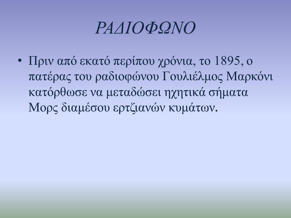 ΡΑΔΙΟΦΩΝΟ • Πριν από εκατό περίπου χρόνια, το 1895, ο πατέρας του ραδιοφώνου Γουλιέλμος Μαρκόνι κατόρθωσε να μεταδώσει ηχητικά σήματα Μορς διαμέσου ερτζιανών κυμάτων.