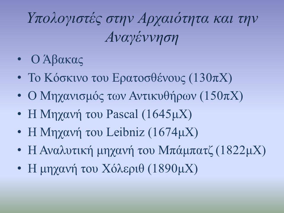 Υπολογιστές στην Αρχαιότητα και την Αναγέννηση • Ο Άβακας • Το Κόσκινο του Ερατοσθένους (130πΧ) • Ο Μηχανισμός των Αντικυθήρων (150πΧ) • Η Μηχανή του