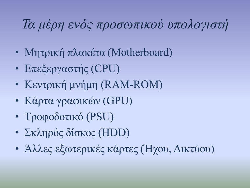 Τα μέρη ενός προσωπικού υπολογιστή • Μητρική πλακέτα (Motherboard) • Επεξεργαστής (CPU) • Κεντρική μνήμη (RAM-ROM) • Κάρτα γραφικών (GPU) • Τροφοδοτικό (PSU) • Σκληρός δίσκος (HDD) • Άλλες εξωτερικές κάρτες (Ήχου, Δικτύου)
