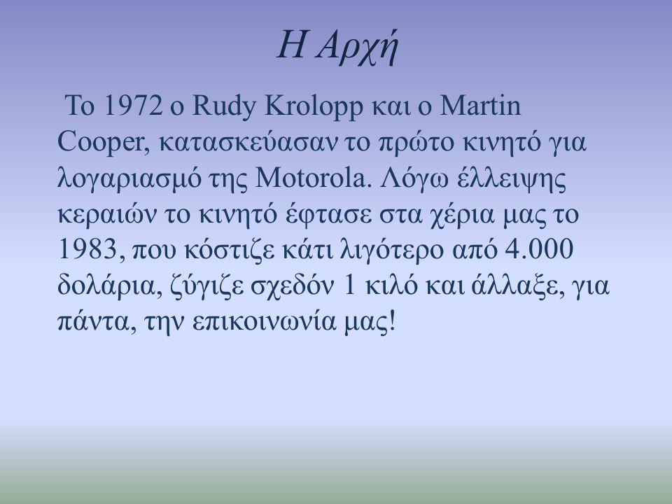 Η Αρχή Το 1972 ο Rudy Krolopp και ο Martin Cooper, κατασκεύασαν το πρώτο κινητό για λογαριασμό της Motorola. Λόγω έλλειψης κεραιών το κινητό έφτασε στ
