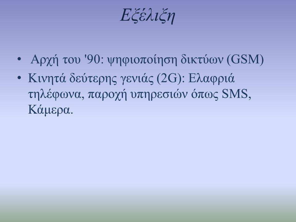 Εξέλιξη • Αρχή του 90: ψηφιοποίηση δικτύων (GSM) • Κινητά δεύτερης γενιάς (2G): Ελαφριά τηλέφωνα, παροχή υπηρεσιών όπως SMS, Κάμερα.