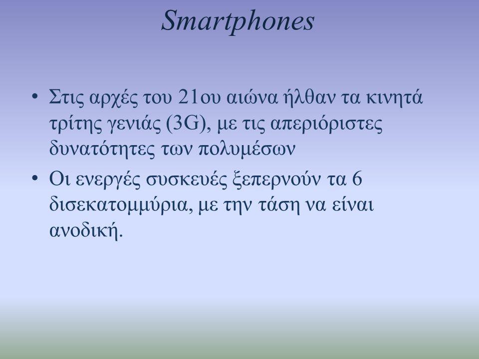 Smartphones • Στις αρχές του 21ου αιώνα ήλθαν τα κινητά τρίτης γενιάς (3G), με τις απεριόριστες δυνατότητες των πολυμέσων • Οι ενεργές συσκευές ξεπερνούν τα 6 δισεκατομμύρια, με την τάση να είναι ανοδική.