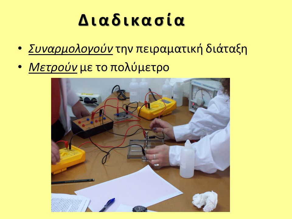 Διαδικασία • Συναρμολογούν την πειραματική διάταξη • Μετρούν με το πολύμετρο