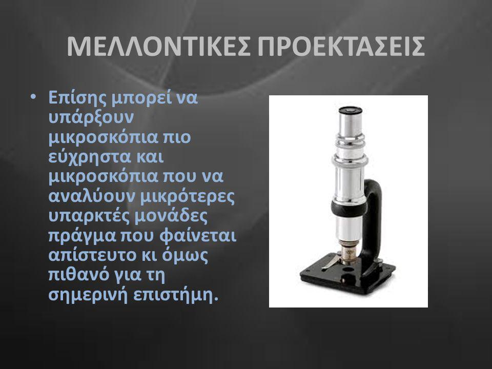 ΜΕΛΛΟΝΤΙΚΕΣ ΠΡΟΕΚΤΑΣΕΙΣ • Επίσης μπορεί να υπάρξουν μικροσκόπια πιο εύχρηστα και μικροσκόπια που να αναλύουν μικρότερες υπαρκτές μονάδες πράγμα που φα