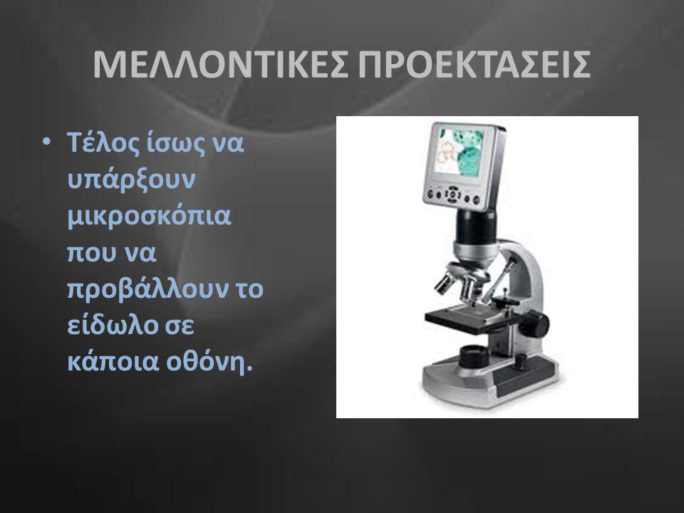 ΜΕΛΛΟΝΤΙΚΕΣ ΠΡΟΕΚΤΑΣΕΙΣ • Τέλος ίσως να υπάρξουν μικροσκόπια που να προβάλλουν το είδωλο σε κάποια οθόνη.