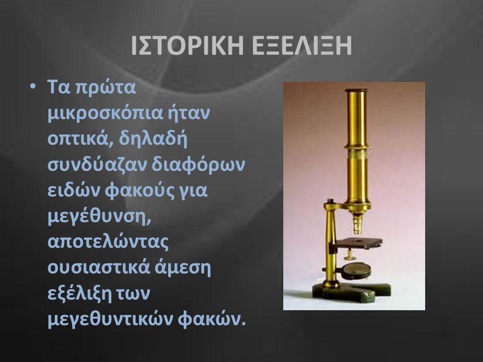 ΙΣΤΟΡΙΚΗ ΕΞΕΛΙΞΗ • Τα πρώτα μικροσκόπια ήταν οπτικά, δηλαδή συνδύαζαν διαφόρων ειδών φακούς για μεγέθυνση, αποτελώντας ουσιαστικά άμεση εξέλιξη των με