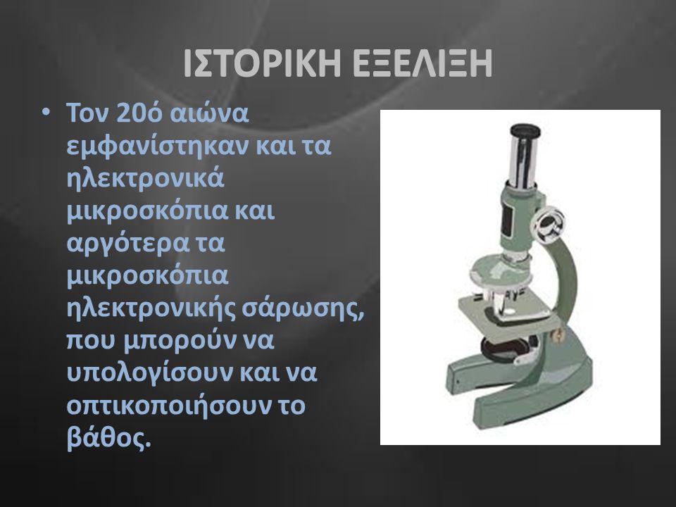 ΙΣΤΟΡΙΚΗ ΕΞΕΛΙΞΗ •Τ•Τον 20ό αιώνα εμφανίστηκαν και τα ηλεκτρονικά μικροσκόπια και αργότερα τα μικροσκόπια ηλεκτρονικής σάρωσης, που μπορούν να υπολογί
