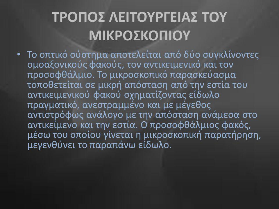 ΤΡΟΠΟΣ ΛΕΙΤΟΥΡΓΕΙΑΣ ΤΟΥ ΜΙΚΡΟΣΚΟΠΙΟΥ • Το οπτικό σύστημα αποτελείται από δύο συγκλίνοντες ομοαξονικούς φακούς, τον αντικειμενικό και τον προσοφθάλμιο.