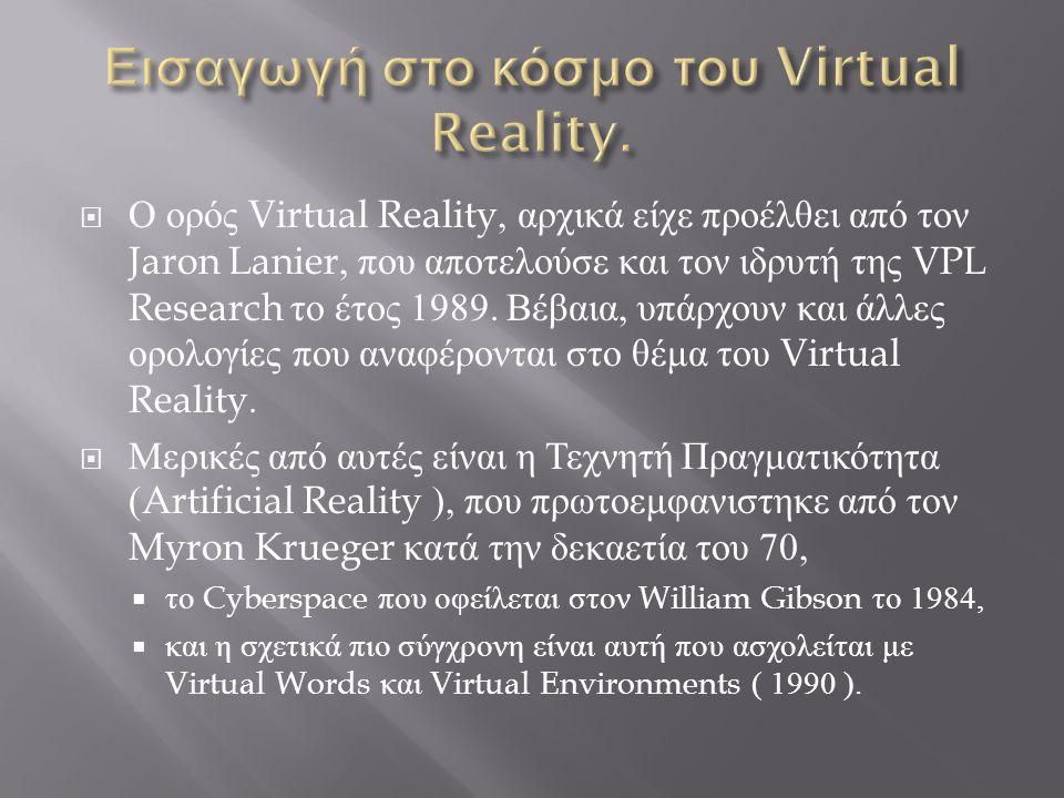  Ο ορός Virtual Reality, αρχικά είχε προέλθει από τον Jaron Lanier, που αποτελούσε και τον ιδρυτή της VPL Research το έτος 1989.