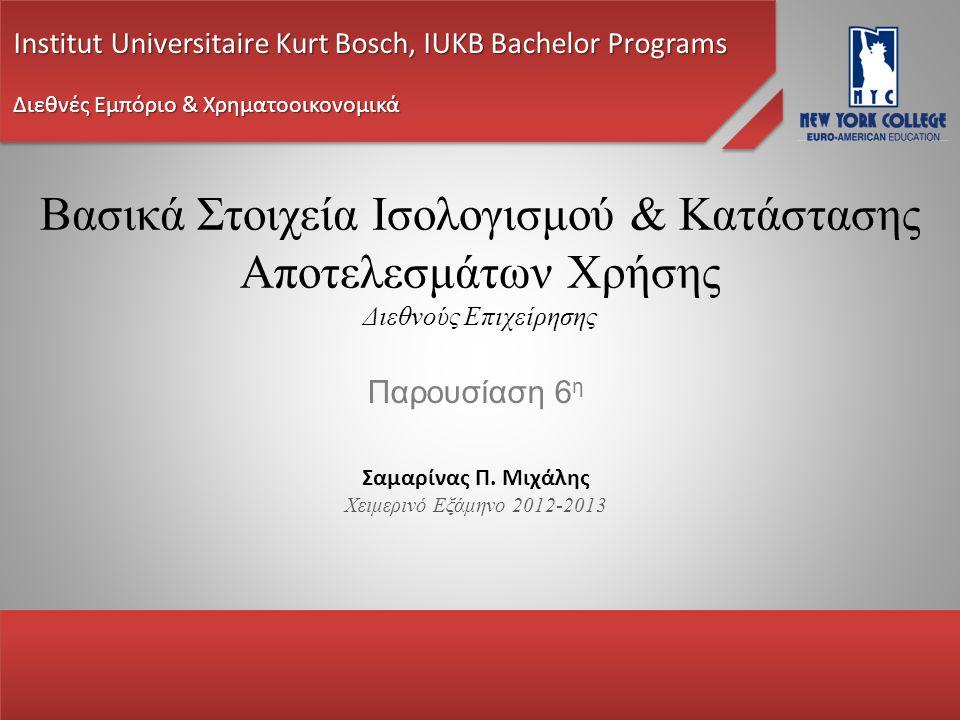 Βασικά Στοιχεία Ισολογισμού & Κατάστασης Αποτελεσμάτων Χρήσης Διεθνούς Επιχείρησης Παρουσίαση 6 η Institut Universitaire Kurt Bosch, IUKB Bachelor Programs Διεθνές Εμπόριο & Χρηματοοικονομικά Σαμαρίνας Π.