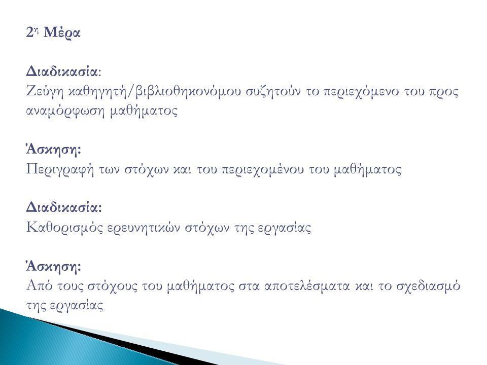 2 η Μέρα Διαδικασία: Ζεύγη καθηγητή/βιβλιοθηκονόμου συζητούν το περιεχόμενο του προς αναμόρφωση μαθήματος Άσκηση: Περιγραφή των στόχων και του περιεχομένου του μαθήματος Διαδικασία: Καθορισμός ερευνητικών στόχων της εργασίας Άσκηση: Από τους στόχους του μαθήματος στα αποτελέσματα και το σχεδιασμό της εργασίας