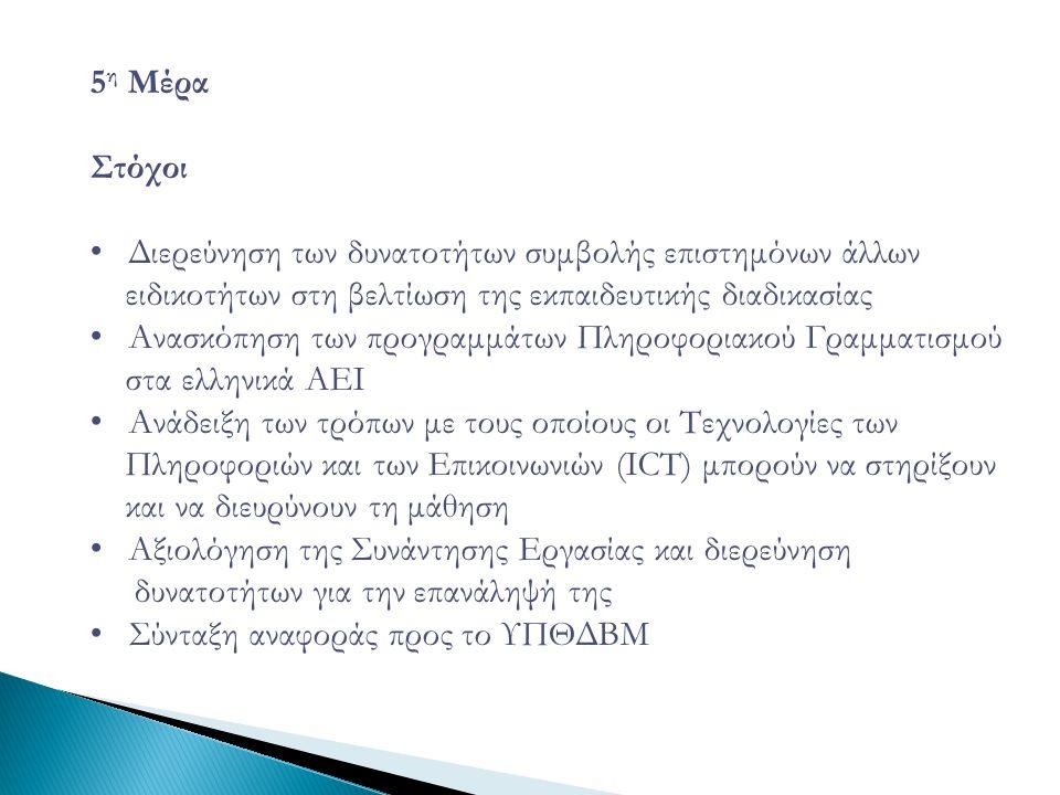 5 η Μέρα Στόχοι • Διερεύνηση των δυνατοτήτων συμβολής επιστημόνων άλλων ειδικοτήτων στη βελτίωση της εκπαιδευτικής διαδικασίας • Ανασκόπηση των προγραμμάτων Πληροφοριακού Γραμματισμού στα ελληνικά ΑΕΙ • Ανάδειξη των τρόπων με τους οποίους οι Τεχνολογίες των Πληροφοριών και των Επικοινωνιών (ICT) μπορούν να στηρίξουν και να διευρύνουν τη μάθηση • Αξιολόγηση της Συνάντησης Εργασίας και διερεύνηση δυνατοτήτων για την επανάληψή της • Σύνταξη αναφοράς προς το ΥΠΘΔΒΜ