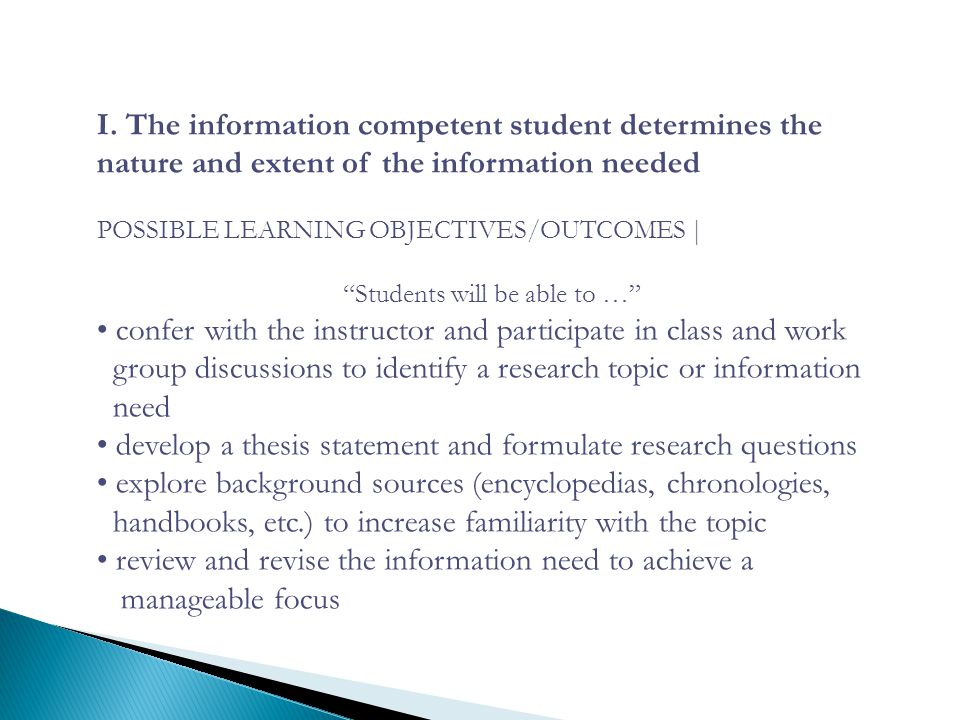 "I. The information competent student determines the nature and extent of the information needed POSSIBLE LEARNING OBJECTIVES/OUTCOMES | ""Students will"