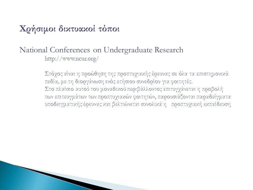 Χρήσιμοι δικτυακοί τόποι National Conferences on Undergraduate Research http://www.ncur.org/ Στόχος είναι η προώθηση της προπτυχιακής έρευνας σε όλα τα επιστημονικά πεδία, με τη διοργάνωση ενός ετήσιου συνεδρίου για φοιτητές.