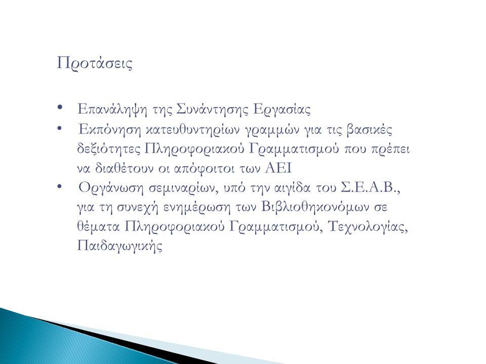 Προτάσεις • Επανάληψη της Συνάντησης Εργασίας • Εκπόνηση κατευθυντηρίων γραμμών για τις βασικές δεξιότητες Πληροφοριακού Γραμματισμού που πρέπει να διαθέτουν οι απόφοιτοι των ΑΕΙ • Οργάνωση σεμιναρίων, υπό την αιγίδα του Σ.Ε.Α.Β., για τη συνεχή ενημέρωση των Βιβλιοθηκονόμων σε θέματα Πληροφοριακού Γραμματισμού, Τεχνολογίας, Παιδαγωγικής