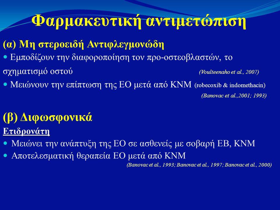 Φαρμακευτική αντιμετώπιση (α) Μη στεροειδή Αντιφλεγμονώδη  Εμποδίζουν την διαφοροποίηση τον προ-οστεοβλαστών, το σχηματισμό οστού (Voulteenaho et al., 2007)  Μειώνουν την επίπτωση της ΕΟ μετά από ΚΝΜ (robecoxib & indomethacin) (Banovac et al.,2001; 1993) (β) ΔιφωσφονικάΕτιδρονάτη  Μειώνει την ανάπτυξη της ΕΟ σε ασθενείς με σοβαρή ΕΒ, ΚΝΜ  Αποτελεσματική θεραπεία ΕΟ μετά από ΚΝΜ (Banovac et al., 1993; Banovac et al., 1997; Banovac et al., 2000)