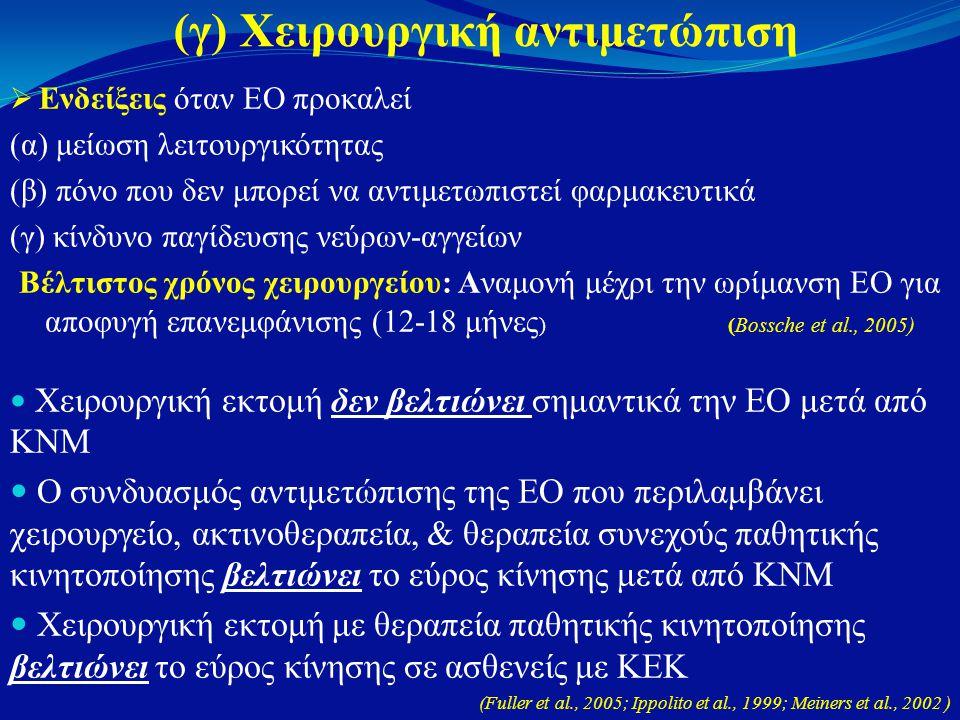 (γ) Χειρουργική αντιμετώπιση  Ενδείξεις όταν ΕΟ προκαλεί (α) μείωση λειτουργικότητας (β) πόνο που δεν μπορεί να αντιμετωπιστεί φαρμακευτικά (γ) κίνδυνο παγίδευσης νεύρων-αγγείων Βέλτιστος χρόνος χειρουργείου: Αναμονή μέχρι την ωρίμανση ΕΟ για αποφυγή επανεμφάνισης (12-18 μήνες ) (Bossche et al., 2005)  Χειρουργική εκτομή δεν βελτιώνει σημαντικά την ΕΟ μετά από ΚΝΜ  Ο συνδυασμός αντιμετώπισης της ΕΟ που περιλαμβάνει χειρουργείο, ακτινοθεραπεία, & θεραπεία συνεχούς παθητικής κινητοποίησης βελτιώνει το εύρος κίνησης μετά από ΚΝΜ  Χειρουργική εκτομή με θεραπεία παθητικής κινητοποίησης βελτιώνει το εύρος κίνησης σε ασθενείς με ΚΕΚ (Fuller et al., 2005; Ippolito et al., 1999; Meiners et al., 2002 )