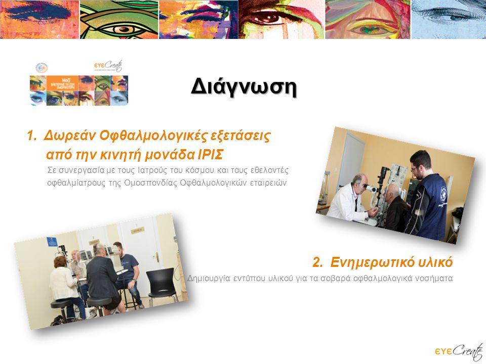 Διάγνωση 1.Δωρεάν Οφθαλμολογικές εξετάσεις από την κινητή μονάδα ΙΡΙΣ Σε συνεργασία με τους Ιατρούς του κόσμου και τους εθελοντές οφθαλμίατρους της Ομοσπονδίας Οφθαλμολογικών εταιρειών 2.Ενημερωτικό υλικό Δημιουργία εντύπου υλικού για τα σοβαρά οφθαλμολογικά νοσήματα